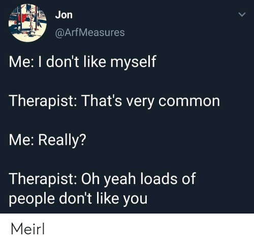 Yeah, Common, and MeIRL: Jon  @ArfMeasures  Me: I don't like myself  Therapist: That's very common  Me: Really?  Therapist: Oh yeah loads of  people don't like you Meirl