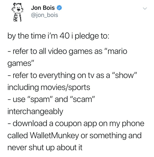 """Movies, Phone, and Shut Up: Jon Bois *  @jon_bois  by the time i'm 40ipledge to  refer to all video games as """"mario  games""""  refer to everything on tv as a""""show  including movies/sports  use """"spam"""" and """"scam""""  interchangeably  download a coupon app on my phone  called WalletMunkey or something and  never shut up about it"""