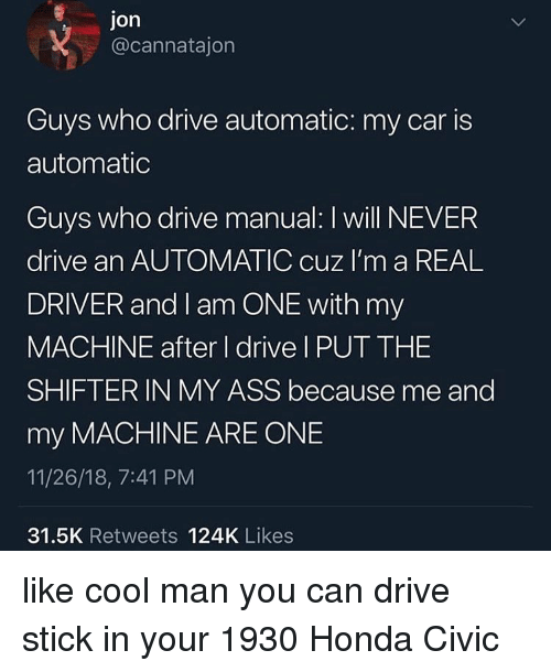 Ass, Honda, and Cool: Jon  @cannatajon  Guys who drive automatic: my car is  automatic  Guys who drive manual: I will NEVER  drive an AUTOMATIC cuz I'm a REAL  DRIVER and I am ONE with my  MACHINE after I drive I PUT THE  SHIFTER IN MY ASS because me and  my MACHINE ARE ONE  11/26/18, 7:41 PM  31.5K Retweets 124K Likes like cool man you can drive stick in your 1930 Honda Civic