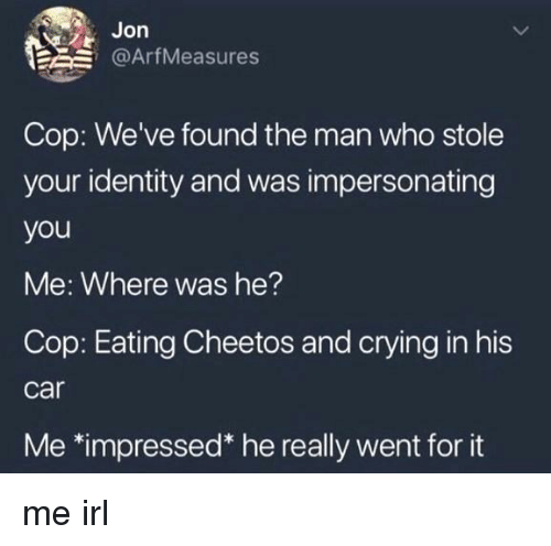 Cheetos, Crying, and Irl: Jon  E @ArfMeasures  Cop: We've found the man who stole  your identity and was impersonating  you  Me: Where was he?  Cop: Eating Cheetos and crying in his  car  Me *impressed* he really went for it