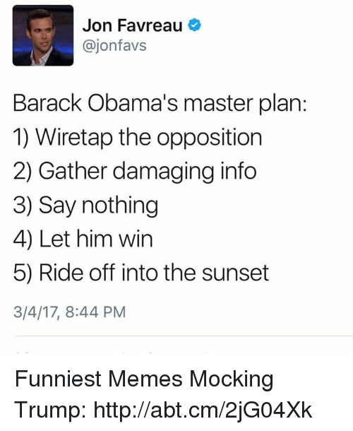 Memes, Sunset, and 🤖: Jon Favreau  Cajon favs  Barack Obama's master plan:  1) Wiretap the opposition  2) Gather damaging info  3) Say nothing  4) Let him win  5) Ride off into the sunset  3/4/17, 8:44 PM Funniest Memes Mocking Trump: http://abt.cm/2jG04Xk