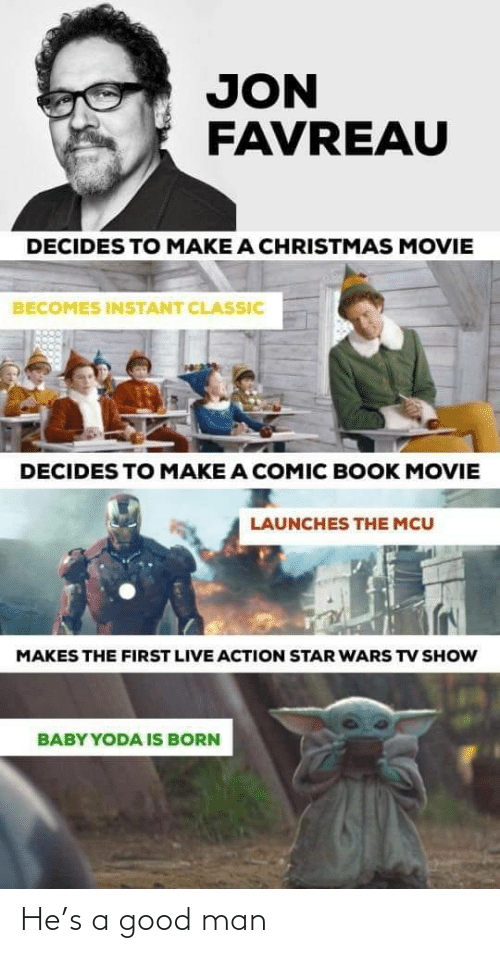 Christmas, Star Wars, and Yoda: JON  FAVREAU  DECIDES TO MAKE A CHRISTMAS MOVIE  BECOMES INSTANT CLASSIC  DECIDES TO MAKE A COMIC BOOK MOVIE  LAUNCHES THE MCU  MAKES THE FIRST LIVE ACTION STAR WARS TV SHOW  BABY YODA IS BORN He's a good man