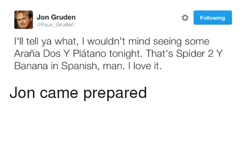 Nfl, Spanish, and Spider: Jon Gruden  Following  @Faux Gruden  I'll tell ya what, l wouldn't mind seeing some  Arana Dos Y Platano tonight. That's Spider 2 Y  Banana in Spanish, man. I love it. Jon came prepared