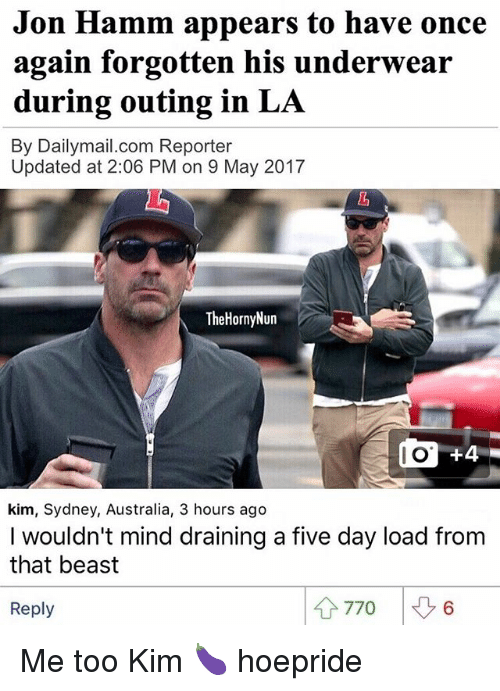 Memes, Australia, and Mind: Jon Hamm appears to have once  again forgotten his underwear  during outing in LA  By Dailymail.com Reporter  Updated at 2:06 PM on 9 May 2017  TheHornyNun  do 44  kim, Sydney, Australia, 3 hours ago  I wouldn't mind draining a five day load from  that beast  4 770  Reply Me too Kim 🍆 hoepride