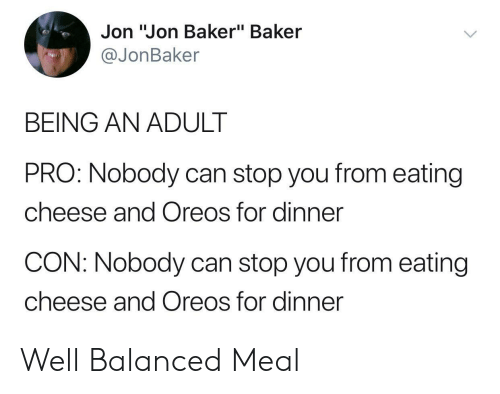 """Being an Adult, Pro, and Cheese: Jon """"Jon Baker"""" Baker  @JonBaker  BEING AN ADULT  PRO: Nobody can stop you from eating  cheese and Oreos for dinner  CON: Nobody can stop you from eating  cheese and Oreos for dinner Well Balanced Meal"""