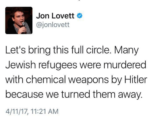 Jewish, Weapons, and Them: Jon Lovett  ajonlovett  Let's bring this full circle. Many  Jewish refugees were murdered  with chemical weapons by Hitler  because we turned them away.  4/11/17, 11:21 AM
