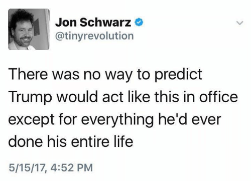Life, Office, and Trump: Jon Schwarz  atinyrevolution  There was no way to predict  Trump would act like this in office  except for everything he'd ever  done his entire life  5/15/17, 4:52 PM