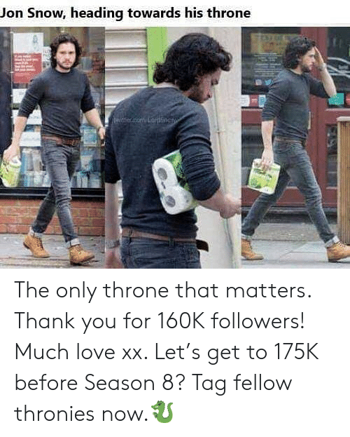Love, Memes, and Jon Snow: Jon Snow, heading towards his throne The only throne that matters. Thank you for 160K followers! Much love xx. Let's get to 175K before Season 8? Tag fellow thronies now.🐉