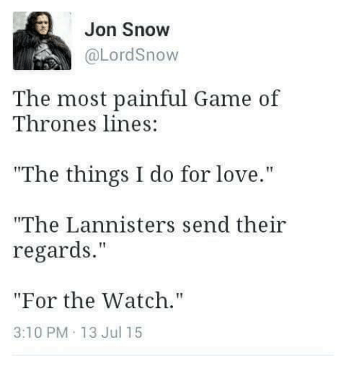 """Love, Memes, and Jon Snow: Jon Snow  The most painful Game of  Thrones lines  """"The things I do for love.""""  """"The Lannisters send their  regards.""""  """"For the Watch.""""  3:10 PM 13 Jul 15"""