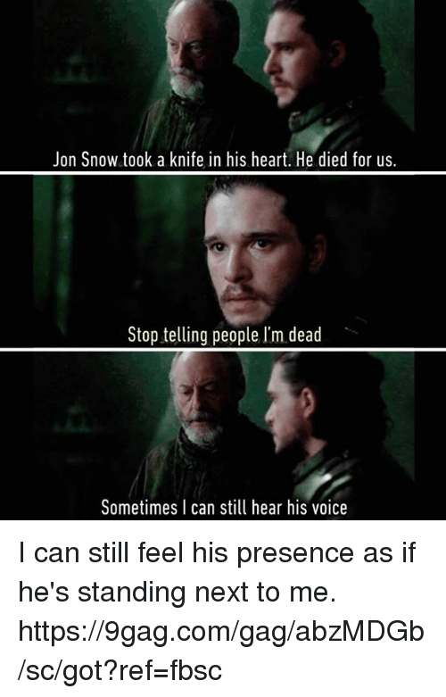 9gag, Dank, and Jon Snow: Jon Snow took a knife in his heart. He died for us.  Stop telling people I'm dead  Sometimes I can still hear his voice I can still feel his presence as if he's standing next to me. https://9gag.com/gag/abzMDGb/sc/got?ref=fbsc