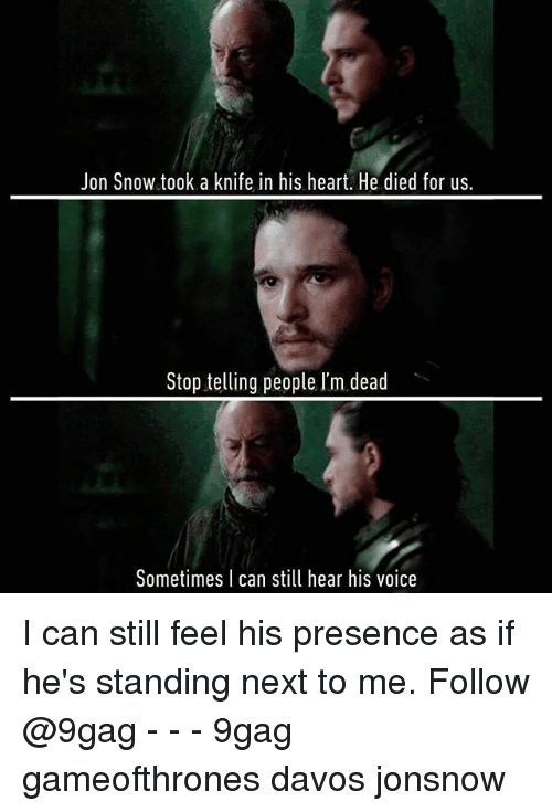 9gag, Memes, and Jon Snow: Jon Snow took a knife in his heart. He died for us.  Stop telling people l'm dead  Sometimes I can still hear his voice I can still feel his presence as if he's standing next to me. Follow @9gag - - - 9gag gameofthrones davos jonsnow