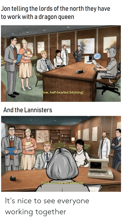 Queen, Work, and Nice: Jon telling the lords of the north they have  to work with a dragon queen  ow, half-hearted bitching]  And the Lannisters  lou It's nice to see everyone working together