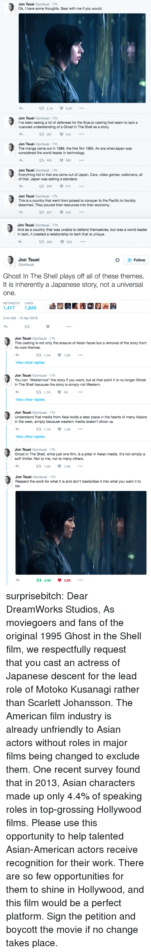 """Asian, Cars, and Respect: Jon Tsuei @jontsuei 17h  Ok, I have some thoughts. Bear with me if you would.  2.1K 2.2K  Jon Tsuei @jontsuei 17h  l've been seeing a lot of defenses for the ScarJo casting that seem to lack a  nuanced understanding of a Ghost In The Shell as a story.  867  910  Jon Tsuei @jontsuei 17h  The manga came out in 1989, the first film 1995. An era whenJapan was  considered the world leader in technology  900 986  Jon Tsuei @jontsuei 17h  Everything hot in that era came out of Japan. Cars, video games, walkmans, all  of that. Japan was setting a standard  13 839  917  Jon Tsuei @jontsuei 17h  This is a country that went from poised to conquer to the Pacific to forcibly  disarmed. They poured their resources into their economy  857870   Jon Tsuei @jontsuei- 17h  And as a country that was unable to defend themselves, but was a world leader  in tech, it created a relationship to tech that is unique.  900  970  Jon Tsuei  @jontsuei  *  Follow  Ghost In The Shell plays off all of these themes.  It is inherently a Japanese story, not a universal  one.  RETWEETS LIKES  14171,845  3:44 AM -15 Apr 2016   Jon Tsuei @jontsuei 17h  This casting is not only the erasure of Asian faces but a removal of the story from  its core themes  1.4K  1.8K  View other replies  Jon Tsuei @jontsuei 17h  You can """"Westernize"""" the story if you want, but at that point it is no longer Ghost  In The Shell because the story is simply not Western  1.7K  2K  View other replies  Jon Tsuei @jontsuei 17h  Understand that media from Asia holds a dear place in the hearts of many Asians  in the west, simply because western media doesn't show us  1.1K  1.3K  View other replies  Jon Tsuei @jontsuei 17h  Ghost In The Shell, while just one film, is a pillar in Asian media. It's not simply a  scifi thriller. Not to me, not to many others  1.3K  1.5K   Jon Tsuei @jontsuei 17h  Respect the work for what it is and don't bastardize it into what you want it to  be.  2.3K 3.2K surprisebitch:   Dear D"""