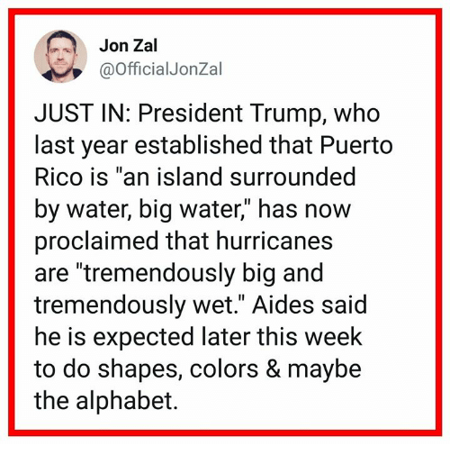 """Alphabet, Puerto Rico, and Trump: Jon Zal  @OfficialJonZal  JUST IN: President Trump, who  last year established that Puerto  Rico is """"an island surrounded  by water, big water,"""" has now  proclaimed that hurricanes  are """"tremendously big and  tremendously wet."""" Aides said  he is expected later this week  to do shapes, colors & maybe  the alphabet."""