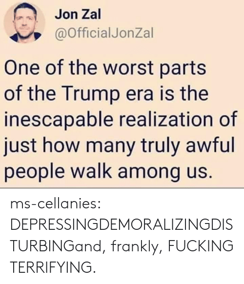 The Worst, Tumblr, and Blog: Jon Zal  @OfficialJonZal  One of the worst parts  of the Trump era is the  inescapable realization of  just how many truly awful  people walk among us. ms-cellanies:  DEPRESSINGDEMORALIZINGDISTURBINGand, frankly, FUCKING TERRIFYING.