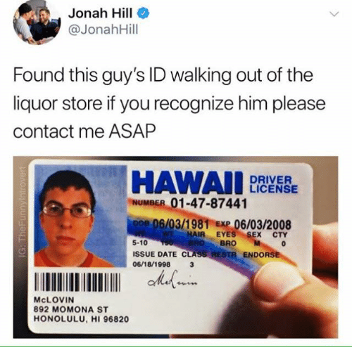 Store Guy's Walking Found Please Out Driver Hawaii 5-10 Recognize 06031981 Me Issue Contact Asap 01-47-87441 S W Number Id This Momona 06032008 Him 892 Mclovin Liquor Cty Endors Sex Hair If Hill License Eyes You 8 Date The Jonah Of Exp 06181998 Class 3