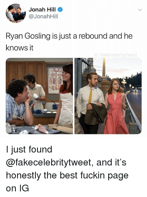 Jonah Hill, Ryan Gosling, and Best: Jonah Hill  @JonahHill  Ryan Gosling is just a rebound and he  knows it  G: FakecelebrityTweet I just found @fakecelebritytweet, and it's honestly the best fuckin page on IG
