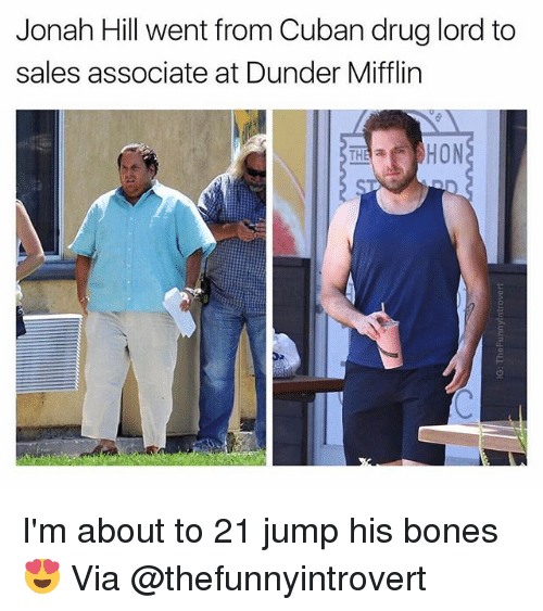 Bones, Funny, and Jonah Hill: Jonah Hill went from Cuban drug lord to  sales associate at Dunder Mifflin  AHON  THA I'm about to 21 jump his bones😍 Via @thefunnyintrovert