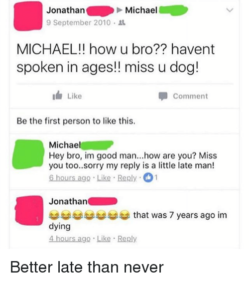 Funny, Sorry, and Good: Jonathan  9 September 2010 .  Michael  MICHAEL!! how u bro?? havent  spoken in ages!! miss u dog!  Like  Comment  Be the first person to like this.  Michael  Hey bro, im good man...how are you? Miss  you too..sorry my reply is a little late man!  6 hours ago Like Reply 1  Jonathan  부부부부부부 that was 7 years ago im  dying  4 hours ago Like Reply Better late than never