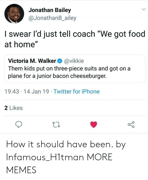 """Dank, Food, and Iphone: Jonathan Bailey  @JonathanB_ailey  I swear l'd just tell coach """"We got food  at home""""  Victoria M. Walker@vikkie  Them kids put on three-piece suits and got on a  plane for a junior bacon cheeseburger.  19:43 14 Jan 19 Twitter for iPhone  2 Likes How it should have been. by Infamous_H1tman MORE MEMES"""