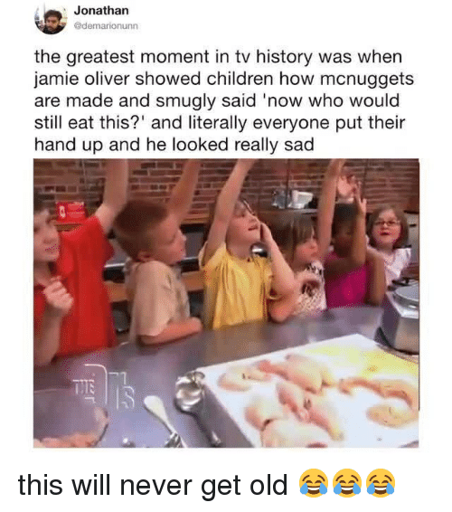 Children, History, and Relatable: Jonathan  @demarionunn  the greatest moment in tv history was when  jamie oliver showed children how mcnuggets  are made and smugly said 'now who would  still eat this?' and literally everyone put their  hand up and he looked really sad this will never get old 😂😂😂