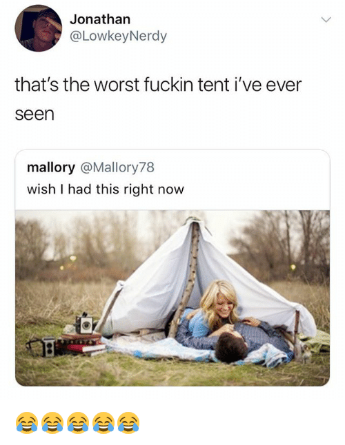 The Worst, Girl Memes, and Now: Jonathan  @LowkeyNerdy  that's the worst fuckin tent i've ever  seen  mallory @Mallory78  wish I had this right now 😂😂😂😂😂