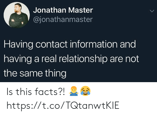 Facts, Information, and Master: Jonathan Master  @jonathanmaster  Having contact information and  having a real relationship are not  the same thing Is this facts?! 🤷‍♂️😂 https://t.co/TQtanwtKIE