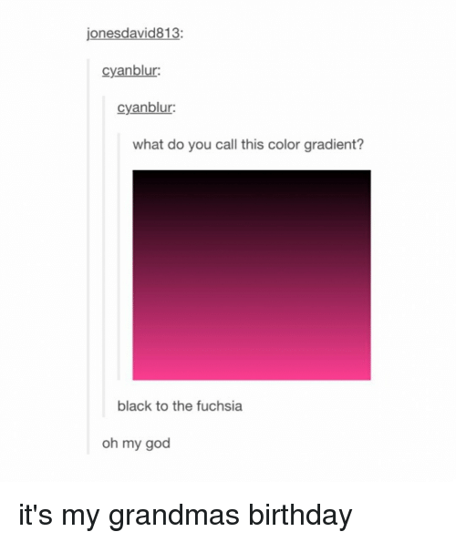 Tumblr, Color, and Gradient: jonesdavid813:  cyanblur:  cyanblur:  what do you call this color gradient?  black to the fuchsia  oh my god it's my grandmas birthday