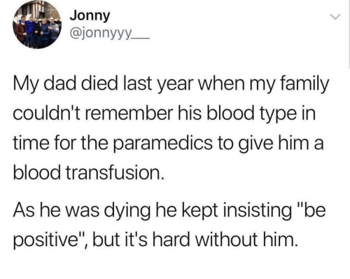 """Dad, Family, and Time: Jonny  @jonnyyy  My dad died last year when my family  couldn't remember his blood type in  time for the paramedics to give him a  blood transfusion.  As he was dying he kept insisting """"be  positive'"""", but it's hard without him"""