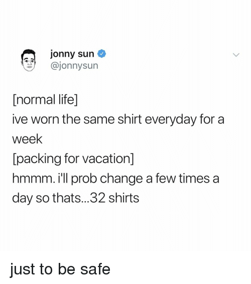 Life, Vacation, and Relatable: jonny sun  @jonnysun  [normal life]  ive worn the same shirt everyday for a  week  lpacking for vacation  hmmm. i'll prob change a few times a  day so thats...32 shirts just to be safe