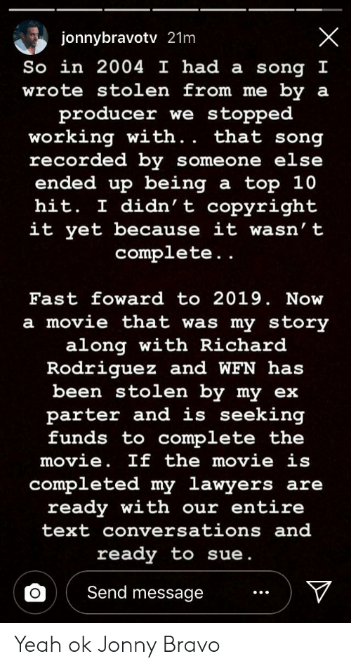 Yeah, Bravo, and Movie: jonnybravotv 21m  So  in 2004 I had a song  wrote sto en from me by a  producer we stopped  working with  recorded by someone else  ended up being a top 10  hit. didn' t COpyright  it yet because it wasn' t  . . that song  complete  ..  Fast foward to 2019. Now  a movie that was my story  along with Richard  Rodriquez and WFN has  been stolen by my ex  parter and is seeking  funds to complete the  movie. If the movie is  completed my lawvers are  ready with our entire  text conversations and  ready to sue  Send message Yeah ok Jonny Bravo