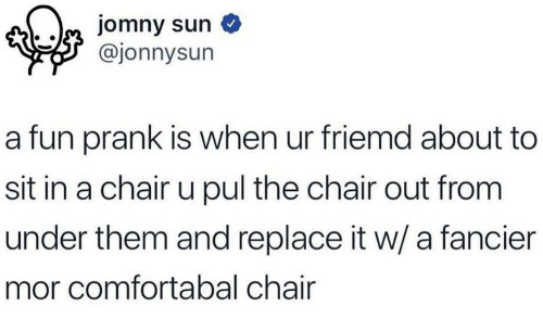 Prank, Chair, and Fun: @jonnysun  a fun prank is when ur friemd about to  sit in a chair u pul the chair out from  under them and replace it w/ a fancier  mor comfortabal chair