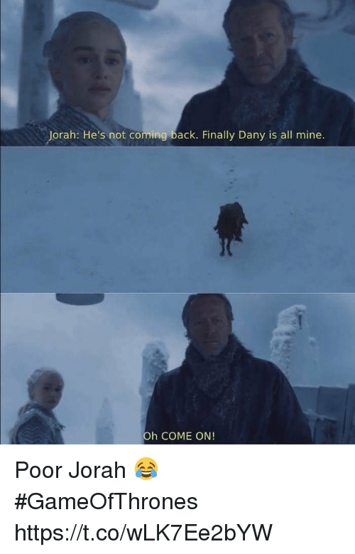 Memes, Back, and 🤖: Jorah: He's not coming back. Finally Dany is all mine.  Oh COME ON! Poor Jorah 😂 #GameOfThrones https://t.co/wLK7Ee2bYW