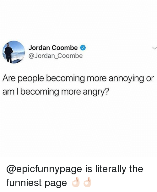 Memes, Jordan, and Angry: Jordan Coombe  @Jordan_Coombe  Are people becoming more annoying or  am I becoming more angry? @epicfunnypage is literally the funniest page 👌🏻👌🏻