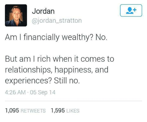 Relationships, Jordan, and Happiness: Jordan  @jordan_stratton  Am I financially wealthy? No.  But am I rich when it comes to  relationships, happiness, and  experiences? Still no.  4:26 AM 05 Sep 14  1,095 RETWEETS  1,595 LIKES