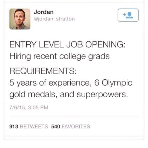 College, Memes, and Jordan: Jordan  @jordan stratton  ENTRY LEVEL JOB OPENING:  Hiring recent college grads  REQUIREMENTS:  5 years of experience, 6 Olympic  gold medals, and superpowers  7/6/15, 3:05 PM  913  RE TWEETS 540  FAVORITES