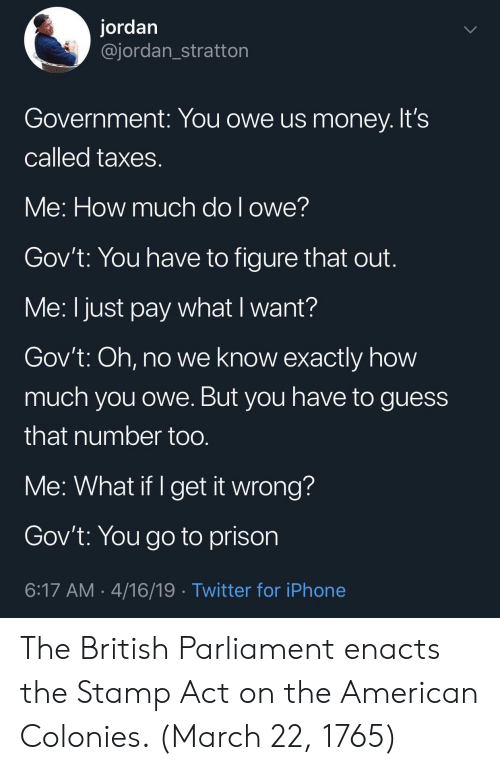 Iphone, Money, and Twitter: jordan  @jordan_stratton  Government: You owe us money. It's  Called taxes  Ve: How much dol owe!  Gov't: You have to figure that out  Me: I just pay what I want?  Gov't: Oh, no we know exactly how  much you owe. But you have to guess  that number too  Me: What if I get it wrong?  Gov't: You go to prison  6:17 AM 4/16/19 Twitter for iPhone The British Parliament enacts the Stamp Act on the American Colonies. (March 22, 1765)