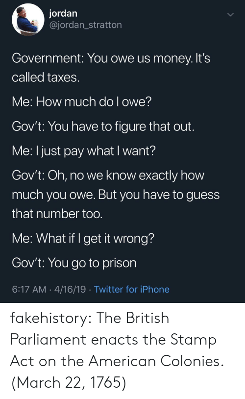 Iphone, Money, and Tumblr: jordan  @jordan_stratton  Government: You owe us money. It's  Called taxes  Ve: How much dol owe!  Gov't: You have to figure that out  Me: I just pay what I want?  Gov't: Oh, no we know exactly how  much you owe. But you have to guess  that number too  Me: What if I get it wrong?  Gov't: You go to prison  6:17 AM 4/16/19 Twitter for iPhone fakehistory:  The British Parliament enacts the Stamp Act on the American Colonies. (March 22, 1765)