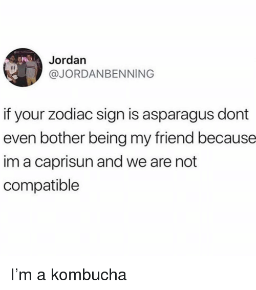 Funny, Asparagus, and Jordan: Jordan  @JORDANBENNING  if your zodiac sign is asparagus dont  even bother being my friend because  im a caprisun and we are not  compatible I'm a kombucha