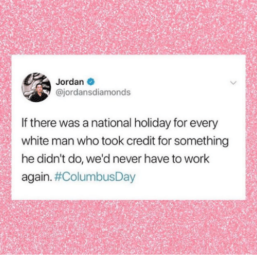 Work, Jordan, and White: Jordan  @jordansdiamonds  If there was a national holiday for every  white man who took credit for something  he didn't do, we'd never have to work  again.