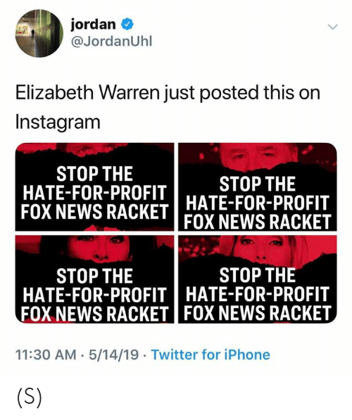 Elizabeth Warren, Instagram, and Iphone: jordan  @JordanUhl  Elizabeth Warren just posted this on  Instagram  STOP THE  HATE-FOR-PROFIT  STOP THE  FOX NEWS RACKET HATE-FOR-PROFIT  FOX NEWS RACKET  STOP THE  STOP THE  HATE-FOR-PROFITHATE-FOR-PROFIT  FOX NEWS RACKET FOX NEWS RACKET  11:30 AM 5/14/19 Twitter for iPhone (S)