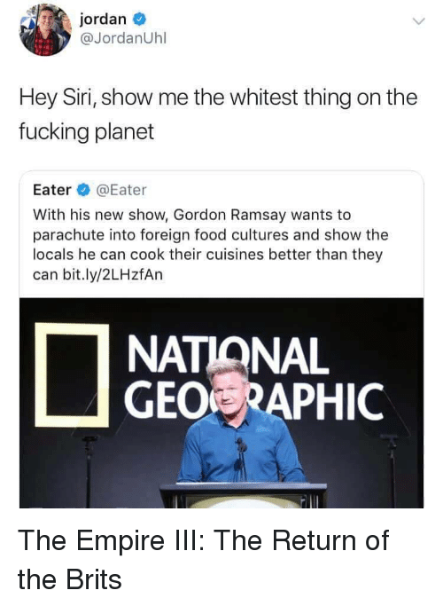 Empire, Food, and Fucking: jordan  @JordanUhl  Hey Siri, show me the whitest thing on the  fucking planet  Eater @Eater  With his new show, Gordon Ramsay wants to  parachute into foreign food cultures and show the  locals he can cook their cuisines better than they  can bit.ly/2LHzfAn  NATIANAL  GEO RAPHIC The Empire III: The Return of the Brits