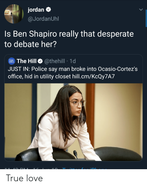 Desperate, Love, and Police: jordan  @JordanUhl  Is Ben Shapiro really that desperate  to debate her?  The Hill @thehill 1d  JUST IN: Police say man broke into Ocasio-Cortez's  office, hid in utility closet hill.cm/KCQY7A7  THE  11. 4O DAA  DI True love