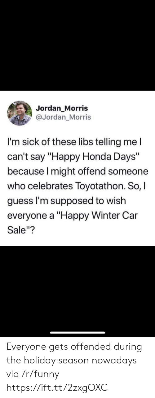"""Funny, Honda, and Winter: Jordan Morris  @Jordan_Morris  I'm sick of these libs telling me l  can't say """"Happy Honda Days""""  because I might offend someone  who celebrates Toyotathon. So, I  guess I'm supposed to wish  everyone a """"Happy Winter Car  Sale""""? Everyone gets offended during the holiday season nowadays via /r/funny https://ift.tt/2zxgOXC"""