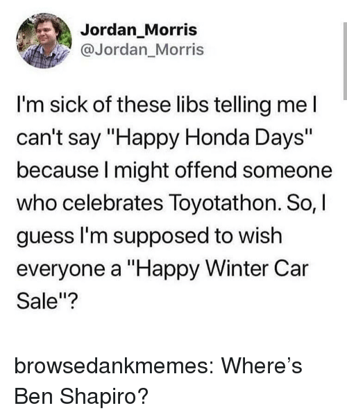 """Honda, Tumblr, and Winter: Jordan_Morris  @Jordan Morris  I'm sick of these libs telling mel  can't say """"Happy Honda Days""""  because l might offend someone  who celebrates Toyotathon. So,  guess l'm supposed to wish  everyone a """"Happy Winter Car  Sale""""? browsedankmemes:  Where's Ben Shapiro?"""