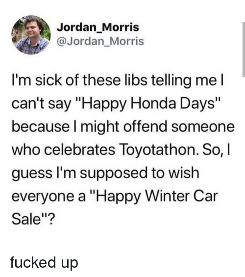 """Honda, Memes, and Winter: Jordan_Morris  @Jordan_Morris  I'm sick of these libs telling mel  can't say """"Happy Honda Days'""""  because l might offend someone  who celebrates Toyotathon. So,I  guess l'm supposed to wish  everyone a """"Happy Winter Car  Sale""""? fucked up"""