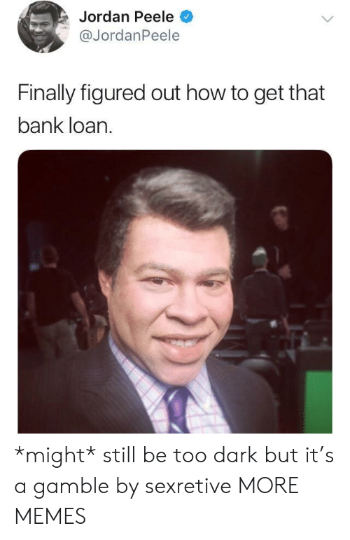 Dank, Jordan Peele, and Memes: Jordan Peele  @JordanPeele  Finally figured out how to get that  bank loan. *might* still be too dark but it's a gamble by sexretive MORE MEMES