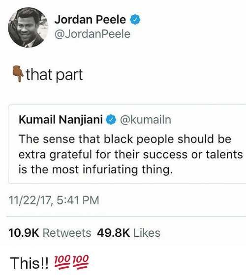 Jordan Peele, Memes, and Black: Jordan Peele  @JordanPeele  that part  Kumail Nanjiani @kumailn  The sense that black people should be  extra grateful for their success or talents  is the most infuriating thing.  11/22/17, 5:41 PM  10.9K Retweets 49.8K Likes This!! 💯💯