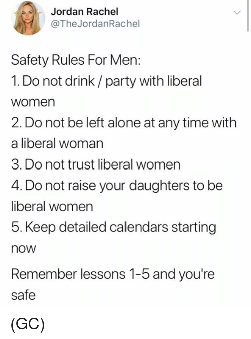 Being Alone, Memes, and Party: Jordan Rachel  @The JordanRachel  Safety Rules For Men:  1. Do not drink/ party with liberal  women  2. Do not be left alone at any time with  a liberal woman  3. Do not trust liberal women  4. Do not raise your daughters to be  liberal women  5. Keep detailed calendars starting  now  Remember lessons 1-5 and you're  safe (GC)