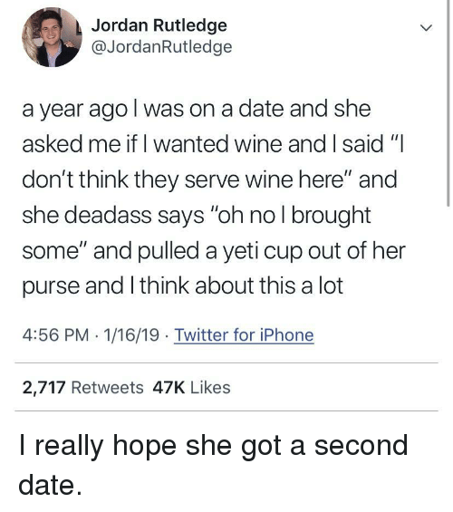 """Iphone, Twitter, and Wine: Jordan Rutledge  @JordanRutledge  a year ago l was on a date and she  asked me if I wanted wine and I said """"  don't think they serve wine here"""" and  she deadass says """"oh no l brought  some"""" and pulled a yeti cup out of her  purse and I think about this a lot  4:56 PM 1/16/19 Twitter for iPhone  2,717 Retweets 47K Likes I really hope she got a second date."""